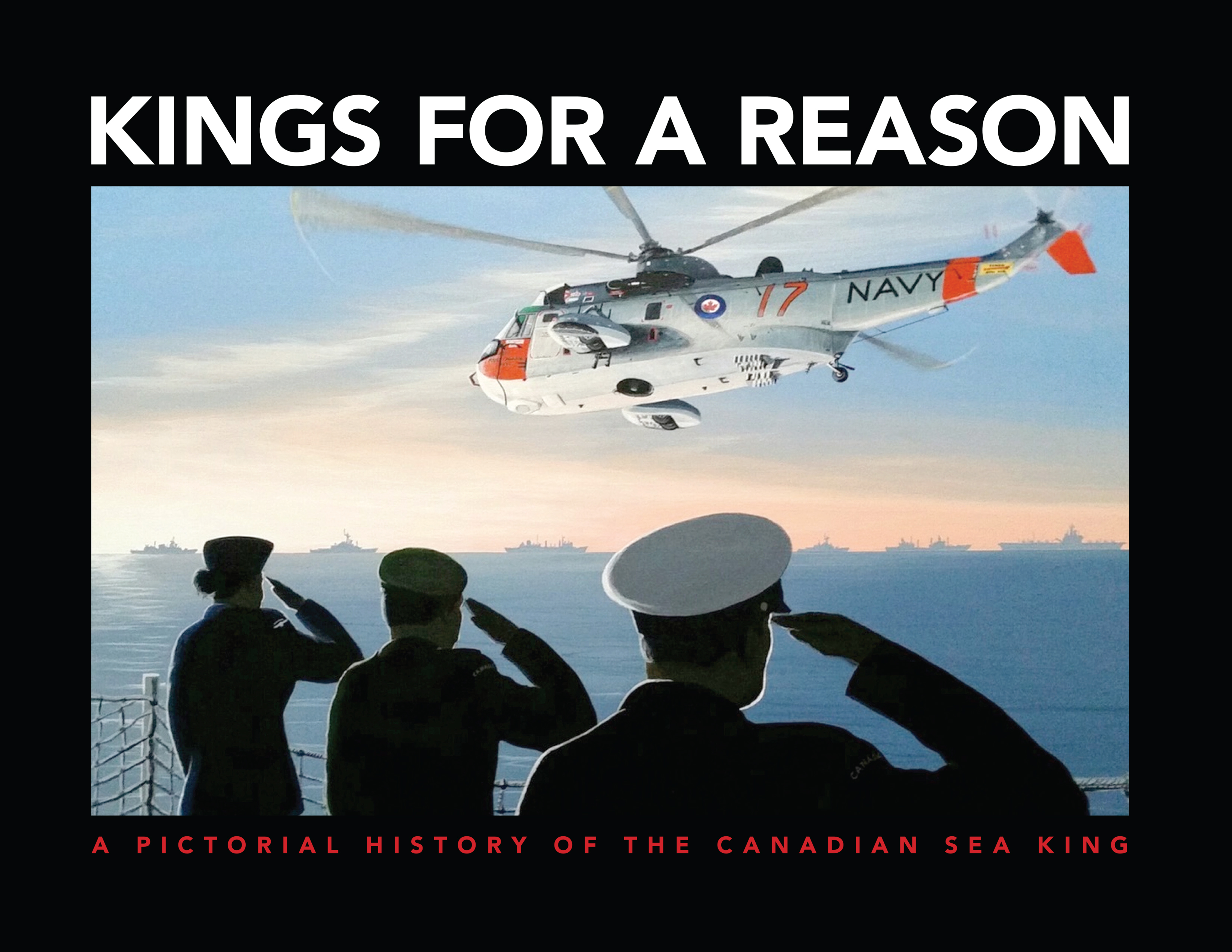 Kings For a Reason: A Pictorial History of the Canadian Sea King 1963-2018